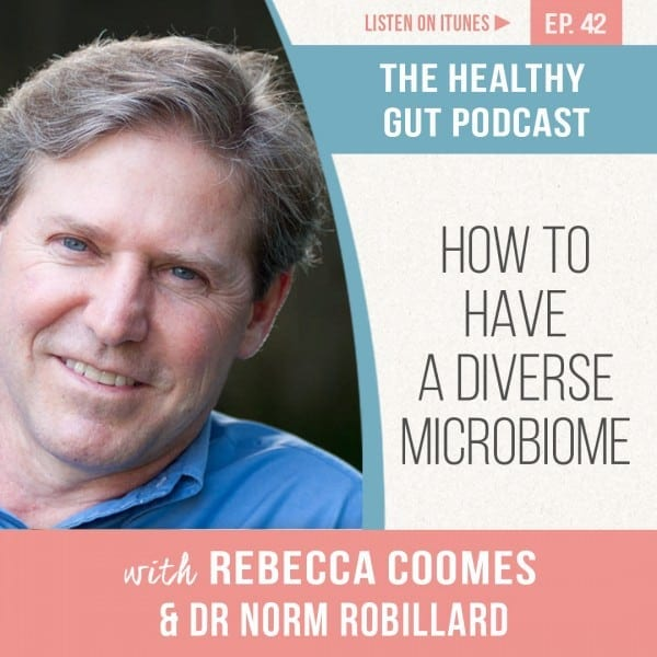 Rebecca Coomes The Healthy Gut Podcast with Dr Norm Robillard on How to create a diverse microbiome
